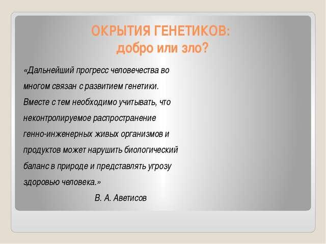 ОКРЫТИЯ ГЕНЕТИКОВ: добро или зло? «Дальнейший прогресс человечества во многом...