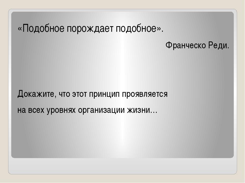 «Подобное порождает подобное». Франческо Реди. Докажите, что этот принцип про...