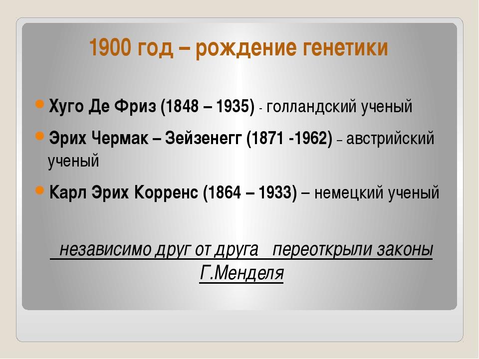 1900 год – рождение генетики Хуго Де Фриз (1848 – 1935) - голландский ученый...