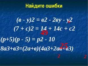 Найдите ошибки (в - у)2 = в2 - 2ву - у2 (7 + с)2 = 14 + 14с + с2 (р+5)(р - 5)