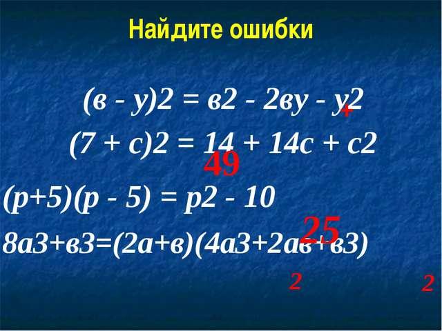 Найдите ошибки (в - у)2 = в2 - 2ву - у2 (7 + с)2 = 14 + 14с + с2 (р+5)(р - 5)...