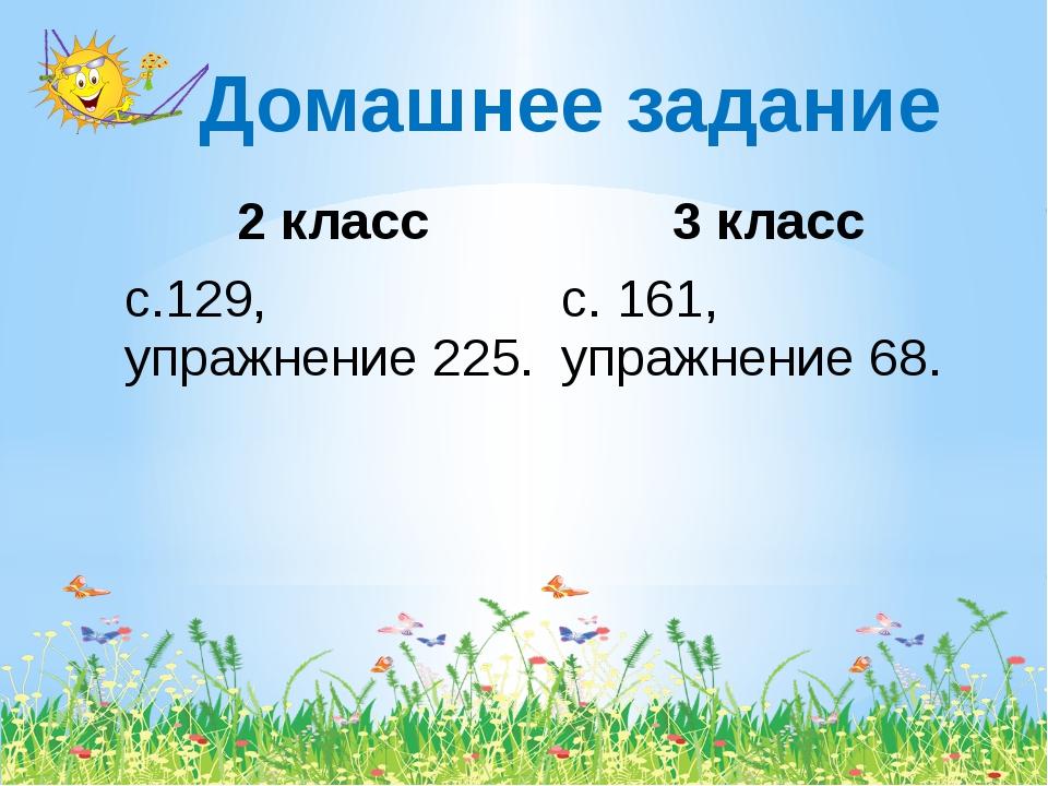 Домашнее задание 2 класс 3 класс с.129, упражнение 225. с. 161,упражнение 68.