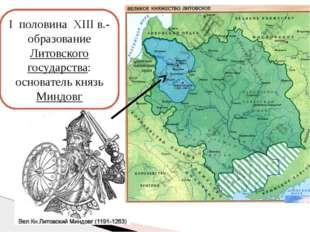 I половина XIII в.- образование Литовского государства: основатель князь Минд