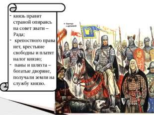 князь правит страной опираясь на совет знати – Рада; крепостного права нет, к