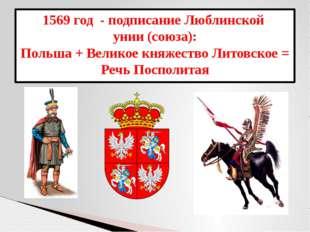 1569 год - подписание Люблинской унии (союза): Польша + Великое княжество Лит