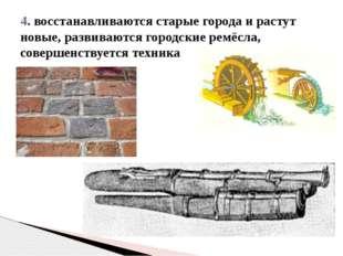 4. восстанавливаются старые города и растут новые, развиваются городские ремё