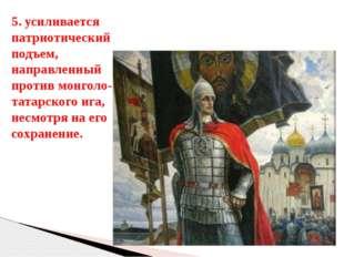 5. усиливается патриотический подъем, направленный против монголо-татарского