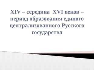 XIV – середина XVI веков – период образования единого централизованного Русск