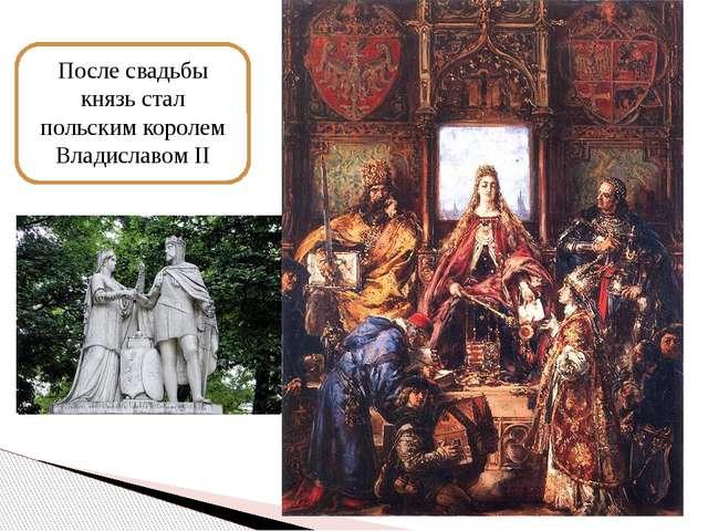 После свадьбы князь стал польским королем Владиславом II