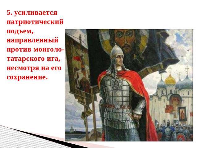 5. усиливается патриотический подъем, направленный против монголо-татарского...