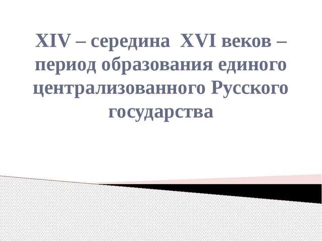 XIV – середина XVI веков – период образования единого централизованного Русск...