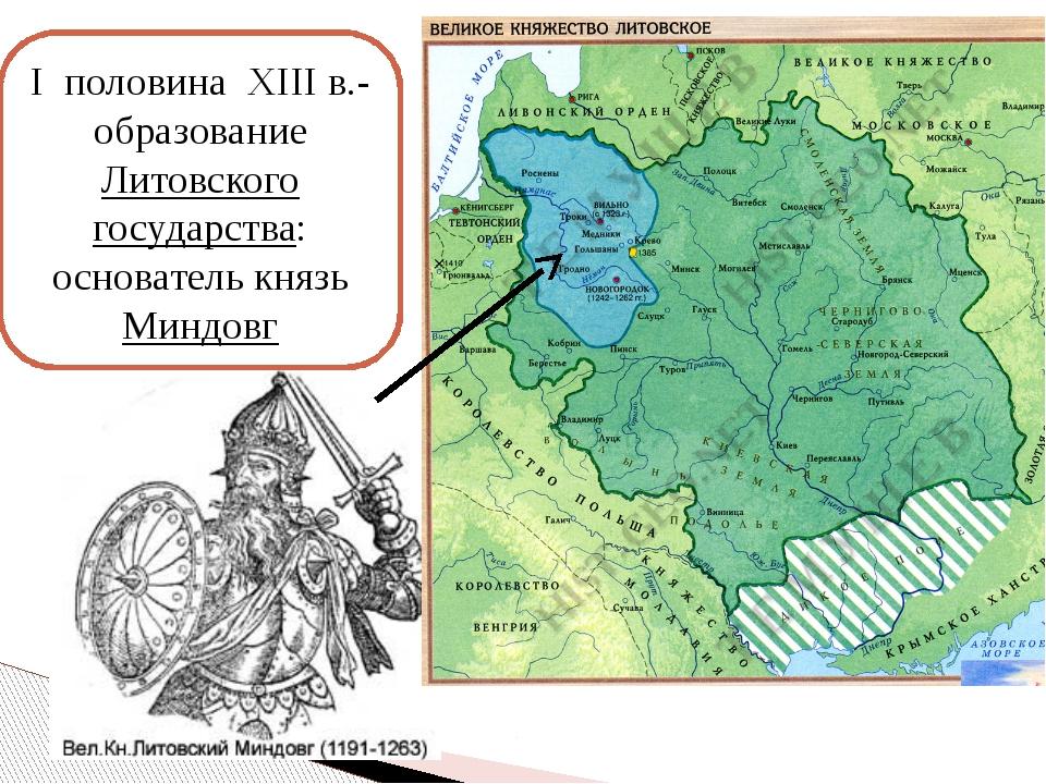 I половина XIII в.- образование Литовского государства: основатель князь Минд...