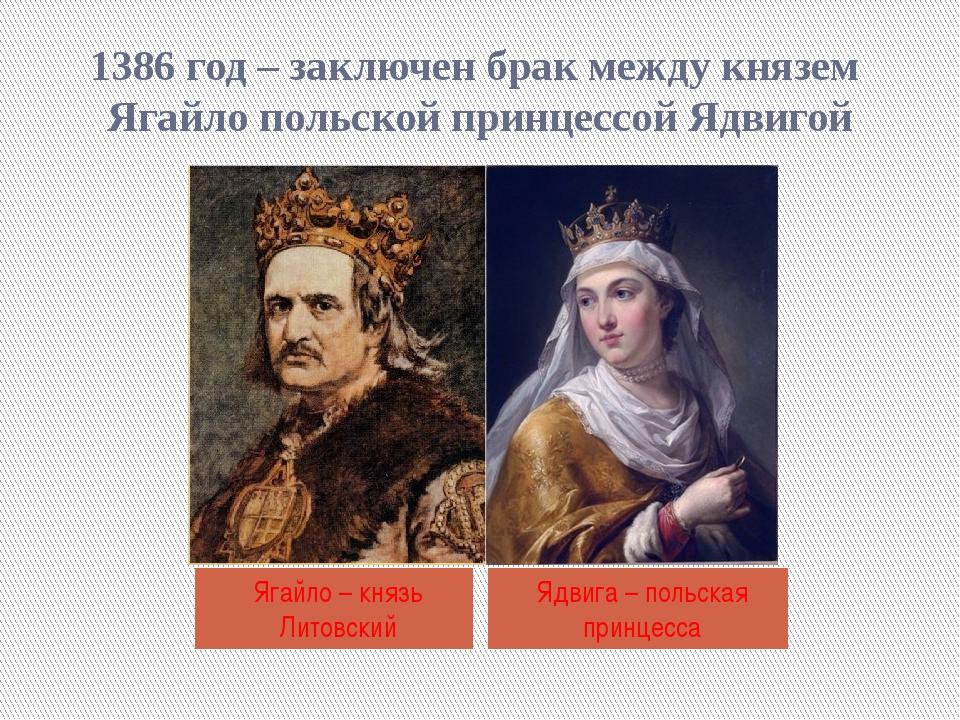 1386 год – заключен брак между князем Ягайло польской принцессой Ядвигой Ягай...