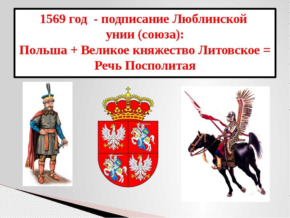 1569 год - подписание Люблинской унии (союза): Польша + Великое княжество Лит...