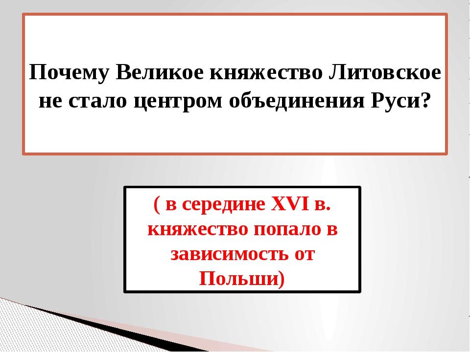 Почему Великое княжество Литовское не стало центром объединения Руси? ( в сер...