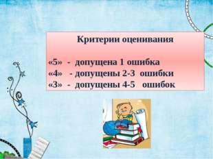 Критерии оценивания «5» - допущена 1 ошибка «4» - допущены 2-3 ошибки «3» - д