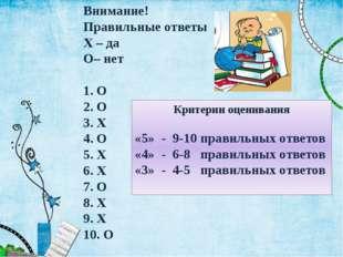 Внимание! Правильные ответы X – да O– нет 1. O 2. O 3. X 4. O 5. X 6. X 7. O