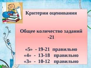 Критерии оценивания Общее количество заданий -21 «5» - 19-21 правильно «4» -