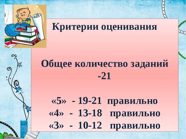 Критерии оценивания Общее количество заданий -21 «5» - 19-21 правильно «4» -...