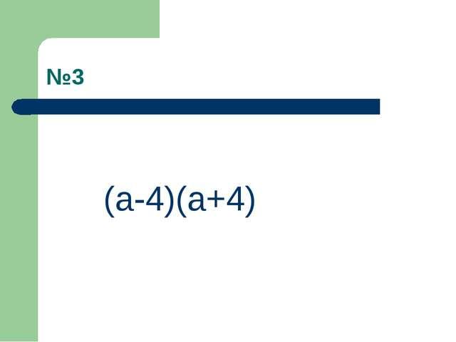 №3 (a-4)(a+4)