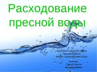Расходование пресной воды Выполнил ученик 6 класса Прищепа Данил МКОУ «Приале