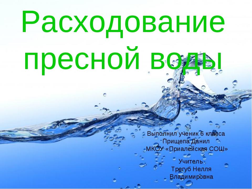 Расходование пресной воды Выполнил ученик 6 класса Прищепа Данил МКОУ «Приале...