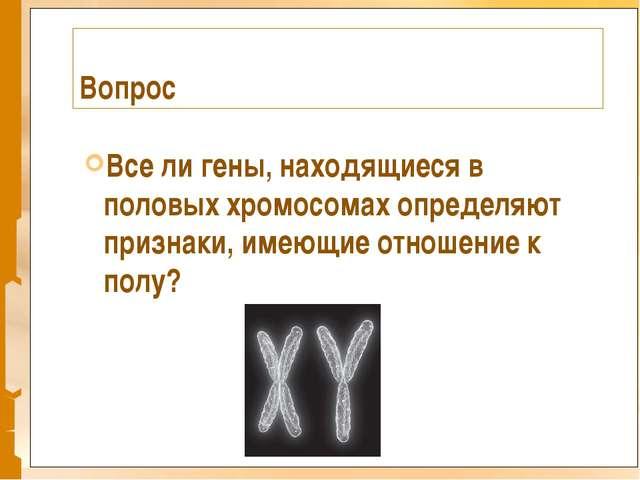 Вопрос Все ли гены, находящиеся в половых хромосомах определяют признаки, име...