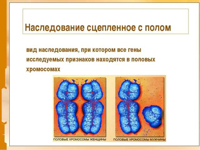 Наследование сцепленное с полом вид наследования, при котором все гены исслед...