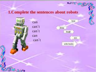 1.Complete the sentences about robots can can`t can`t can can`t see sleep lau