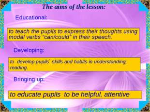 The aims of the lesson: Educational: to teach the pupils to express their tho