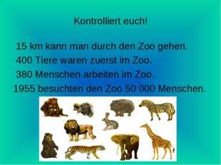 Kontrolliert euch! 15 km kann man durch den Zoo gehen. 400 Tiere waren zuerst