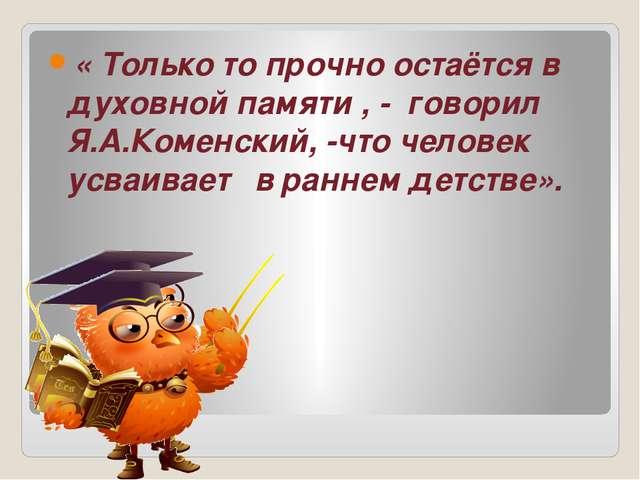 « Только то прочно остаётся в духовной памяти , - говорил Я.А.Коменский, -чт...