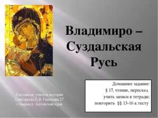 Владимиро – Суздальская Русь Домашнее задание: § 17, чтение, пересказ, учить