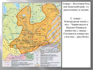 Северо – Восточная Русь или Залесский край, т.е. расположено за лесами. С сев