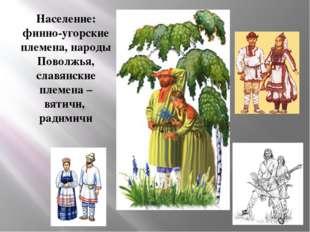 Население: финно-угорские племена, народы Поволжья, славянские племена – вяти