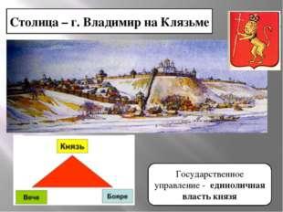 Столица – г. Владимир на Клязьме Государственное управление - единоличная вла