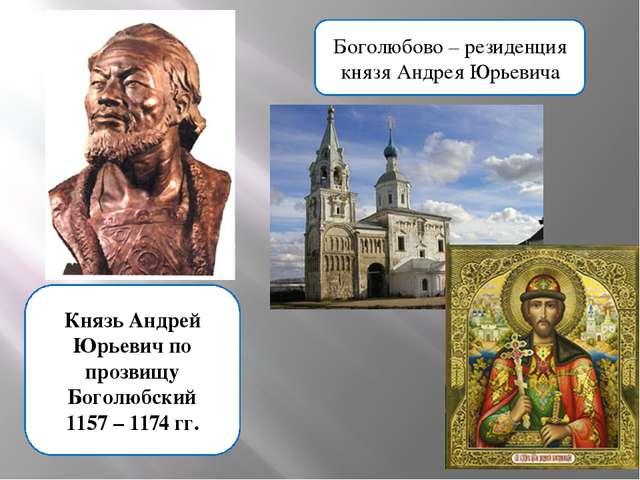 Князь Андрей Юрьевич по прозвищу Боголюбский 1157 – 1174 гг. Боголюбово – рез...