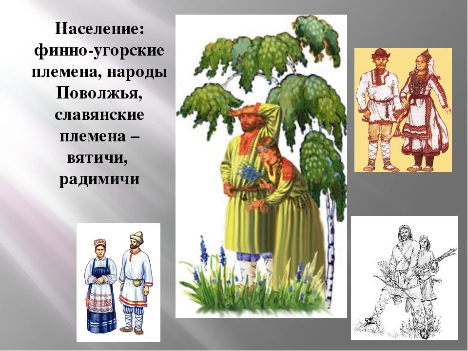 Население: финно-угорские племена, народы Поволжья, славянские племена – вяти...