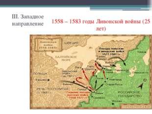 III. Западное направление 1558 – 1583 годы Ливонской войны (25 лет)