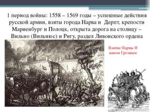 1 период войны: 1558 – 1569 годы – успешные действия русской армии, взяты гор
