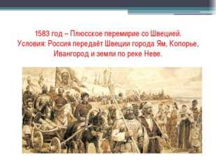 1583 год – Плюсское перемирие со Швецией. Условия: Россия передаёт Швеции гор