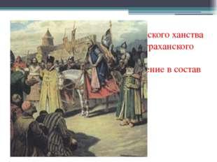 1552 год – присоединение Казанского ханства 1556 год – присоединение Астрахан