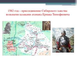 1582 год – присоединение Сибирского ханства вольными казаками атамана Ермака
