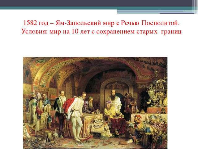 1582 год – Ям-Запольский мир с Речью Посполитой. Условия: мир на 10 лет с сох...