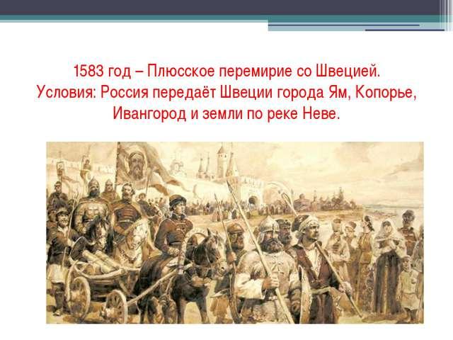 1583 год – Плюсское перемирие со Швецией. Условия: Россия передаёт Швеции гор...