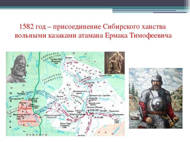 1582 год – присоединение Сибирского ханства вольными казаками атамана Ермака...