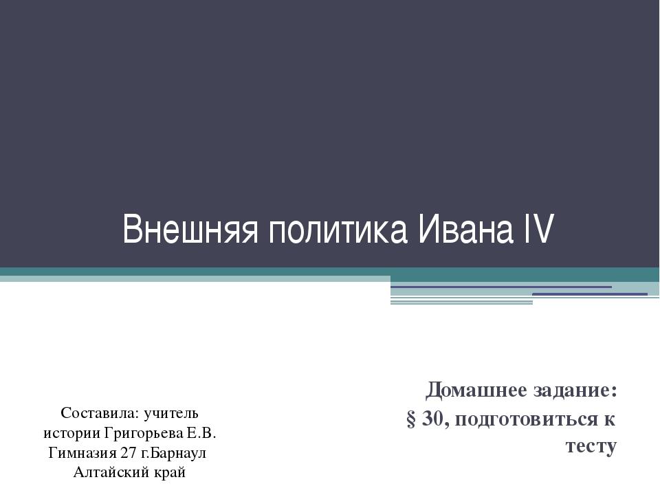 Внешняя политика Ивана IV Домашнее задание: § 30, подготовиться к тесту Соста...
