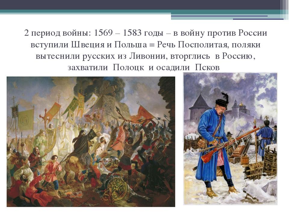 2 период войны: 1569 – 1583 годы – в войну против России вступили Швеция и По...