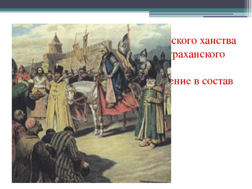 1552 год – присоединение Казанского ханства 1556 год – присоединение Астрахан...