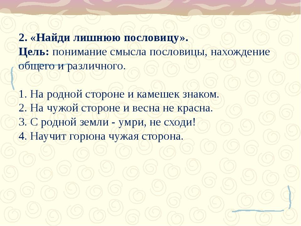 2. «Найди лишнюю пословицу». Цель: понимание смысла пословицы, нахождение общ...